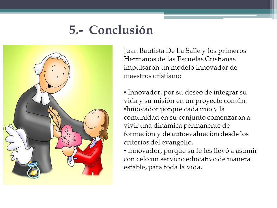 5.- Conclusión Juan Bautista De La Salle y los primeros Hermanos de las Escuelas Cristianas impulsaron un modelo innovador de maestros cristiano: