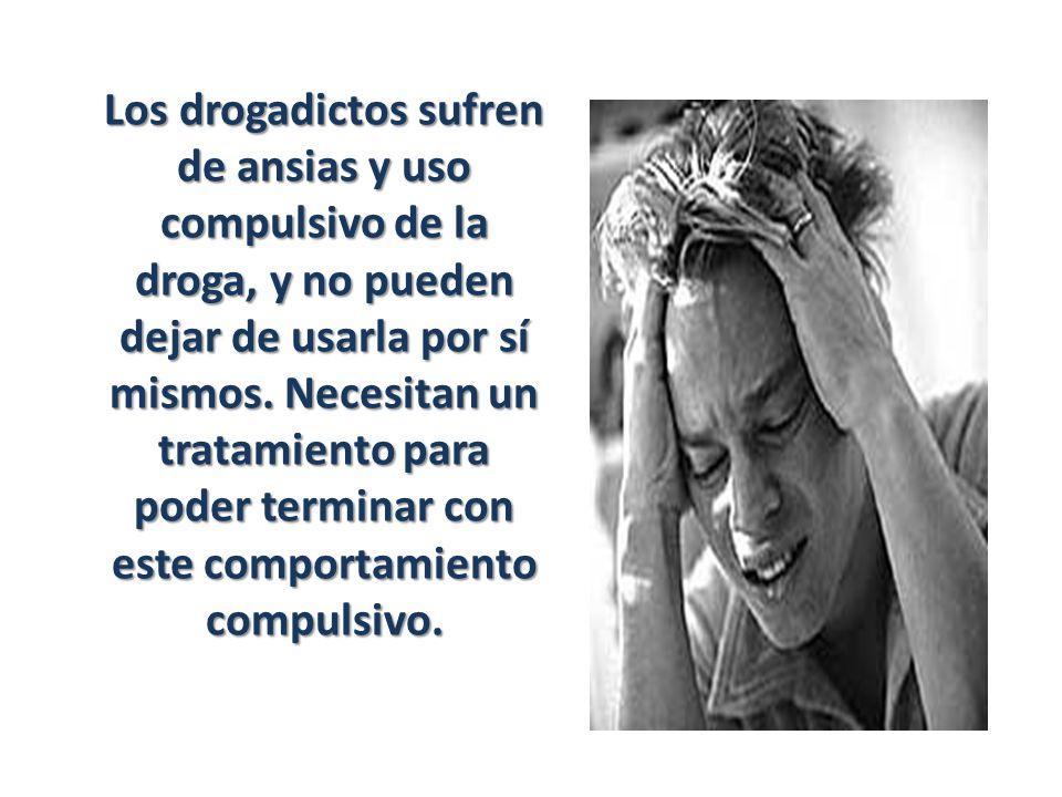 Los drogadictos sufren de ansias y uso compulsivo de la droga, y no pueden dejar de usarla por sí mismos.