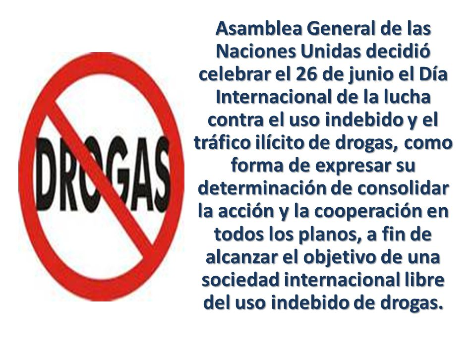 Asamblea General de las Naciones Unidas decidió celebrar el 26 de junio el Día Internacional de la lucha contra el uso indebido y el tráfico ilícito de drogas, como forma de expresar su determinación de consolidar la acción y la cooperación en todos los planos, a fin de alcanzar el objetivo de una sociedad internacional libre del uso indebido de drogas.