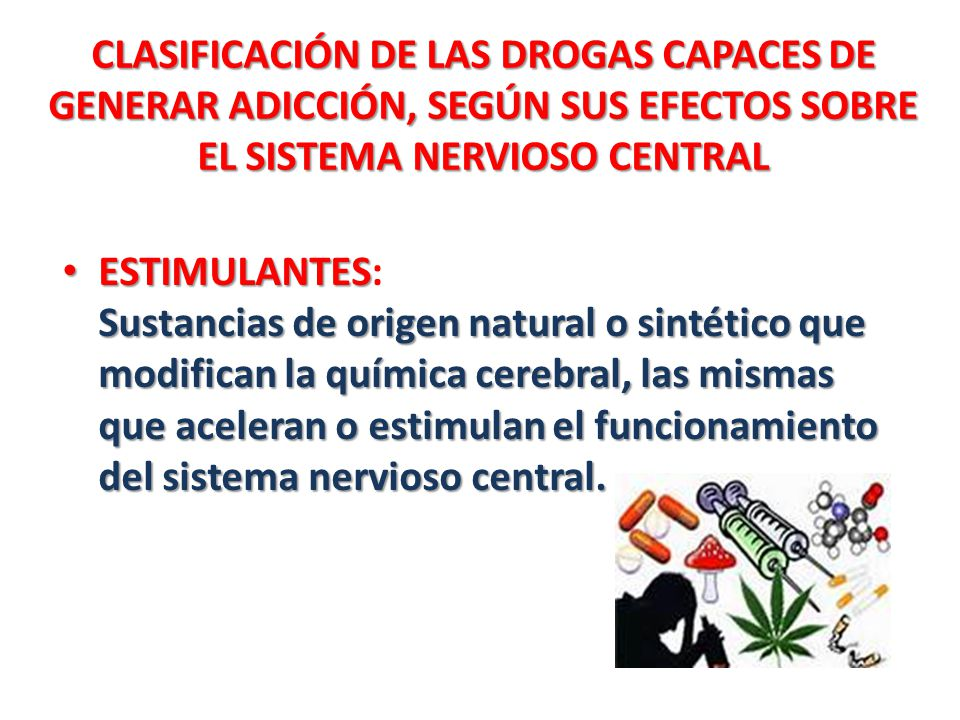CLASIFICACIÓN DE LAS DROGAS CAPACES DE GENERAR ADICCIÓN, SEGÚN SUS EFECTOS SOBRE EL SISTEMA NERVIOSO CENTRAL