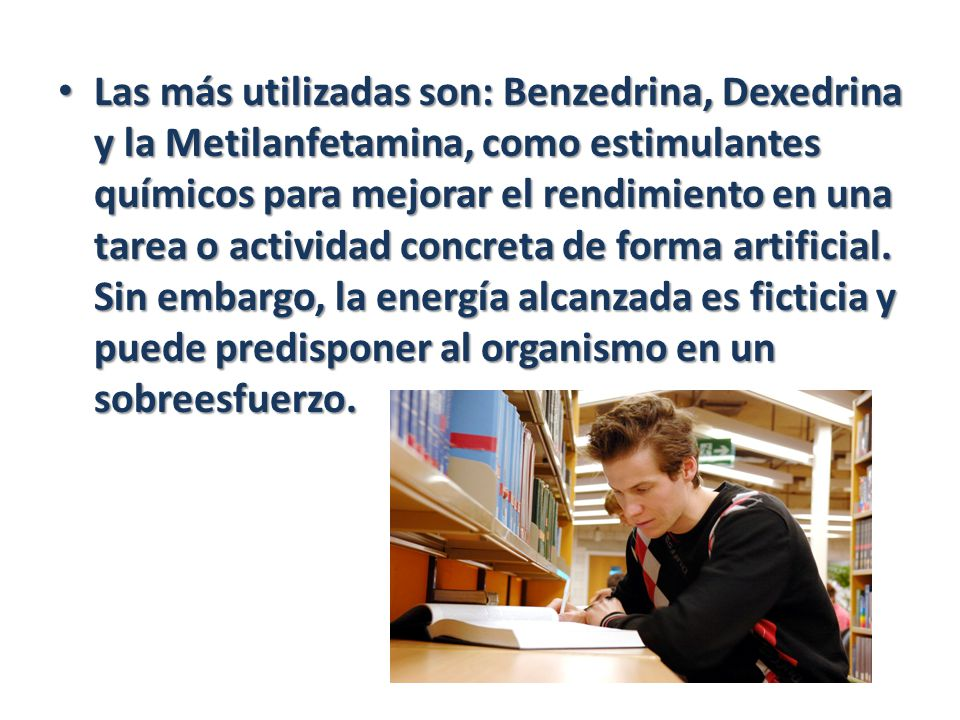 Las más utilizadas son: Benzedrina, Dexedrina y la Metilanfetamina, como estimulantes químicos para mejorar el rendimiento en una tarea o actividad concreta de forma artificial.