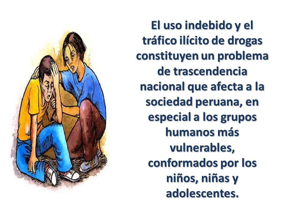 El uso indebido y el tráfico ilícito de drogas constituyen un problema de trascendencia nacional que afecta a la sociedad peruana, en especial a los grupos humanos más vulnerables, conformados por los niños, niñas y adolescentes.
