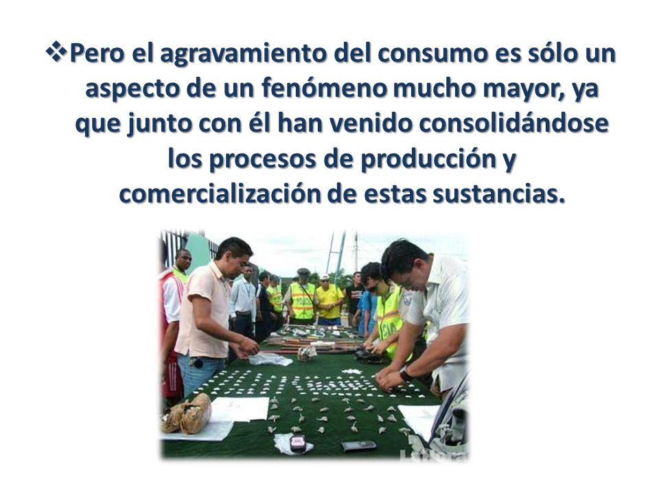 Pero el agravamiento del consumo es sólo un aspecto de un fenómeno mucho mayor, ya que junto con él han venido consolidándose los procesos de producción y comercialización de estas sustancias.