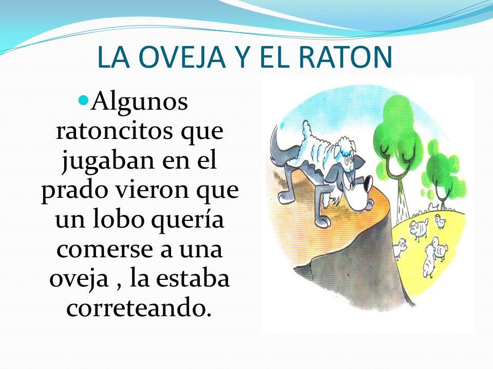 LA OVEJA Y EL RATON Algunos ratoncitos que jugaban en el prado vieron que un lobo quería comerse a una oveja , la estaba correteando.