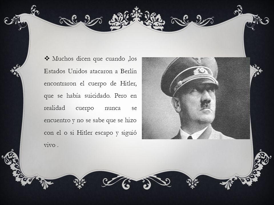 Muchos dicen que cuando ,los Estados Unidos atacaron a Berlín encontraron el cuerpo de Hitler, que se había suicidado.