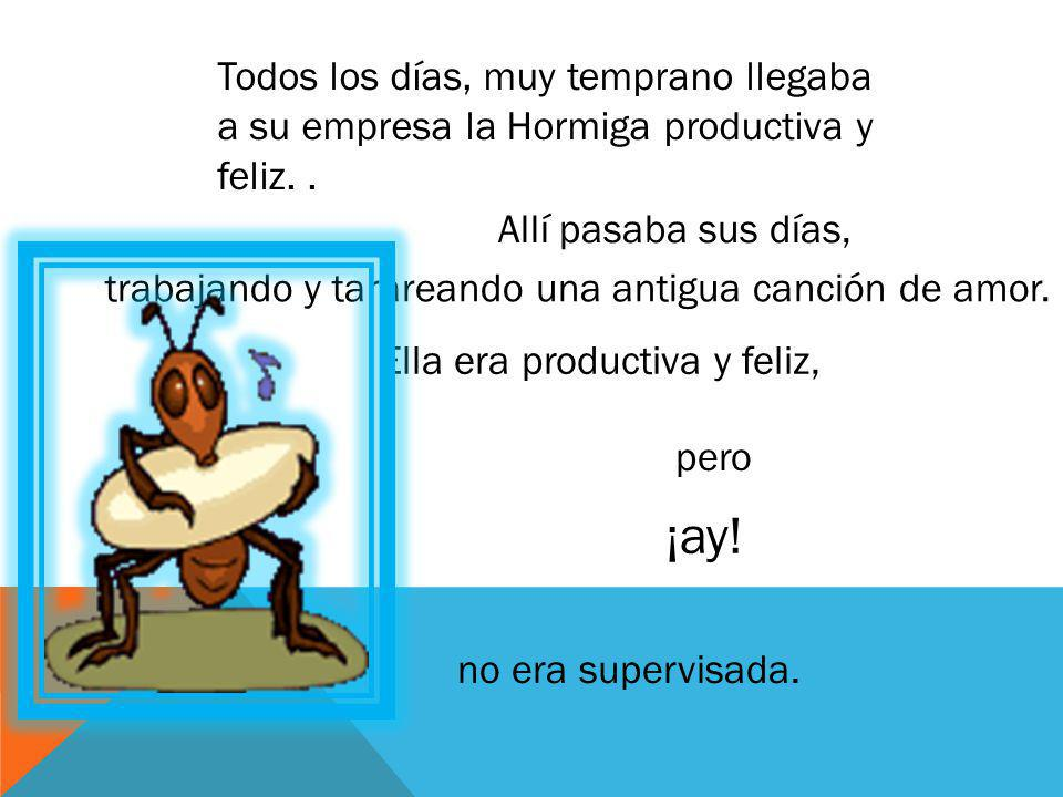 Todos los días, muy temprano llegaba a su empresa la Hormiga productiva y feliz. .