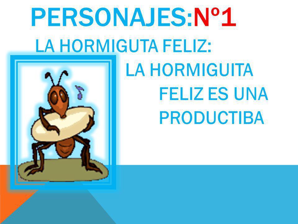 PERSONAJES:Nº1 LA HORMIGUTA FELIZ: LA HORMIGUITA FELIZ ES UNA PRODUCTIBA