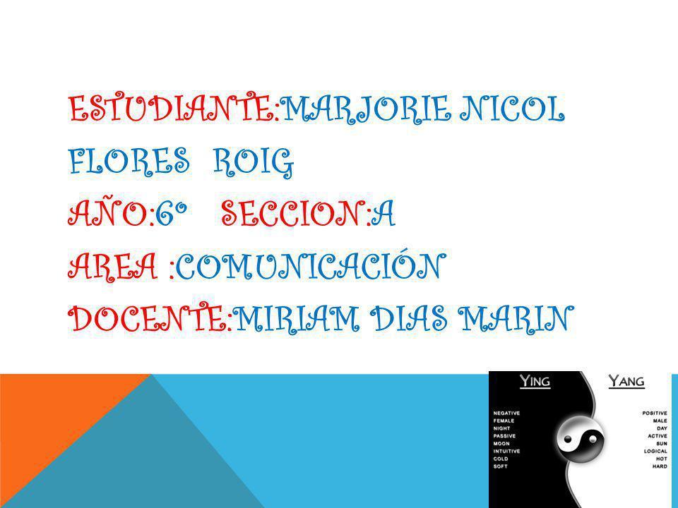 ESTUDIANTE:MARJORIE NICOL FLORES ROIG AÑO:6º SECCION:A AREA :COMUNICACIÓN DOCENTE:MIRIAM DIAS MARIN