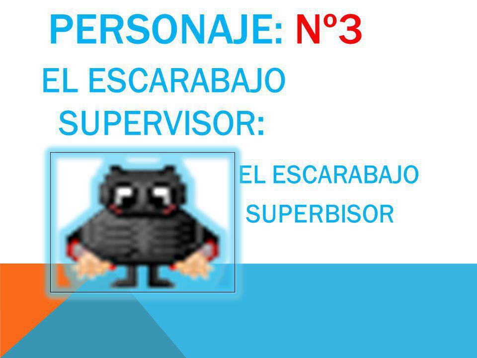 PERSONAJE: Nº3 EL ESCARABAJO SUPERVISOR: EL ESCARABAJO SUPERBISOR