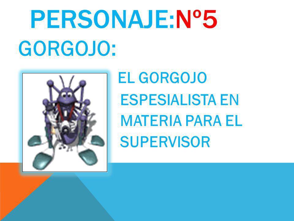 PERSONAJE:Nº5 GORGOJO: EL GORGOJO ESPESIALISTA EN MATERIA PARA EL