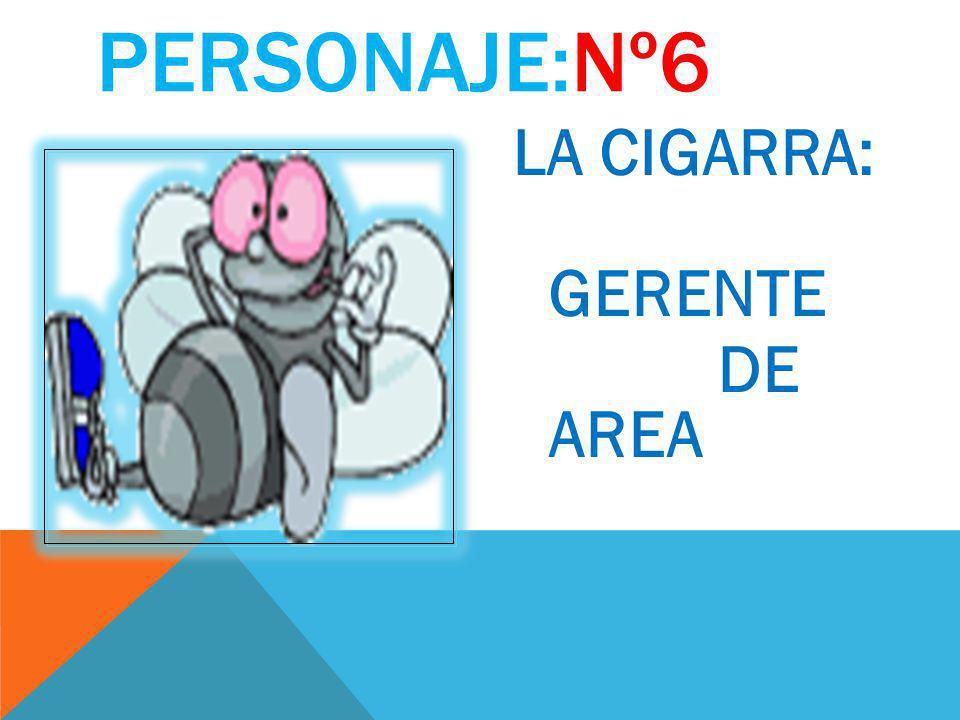 PERSONAJE:Nº6 LA CIGARRA: GERENTE DE AREA