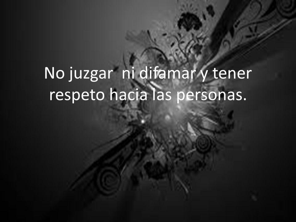 No juzgar ni difamar y tener respeto hacia las personas.
