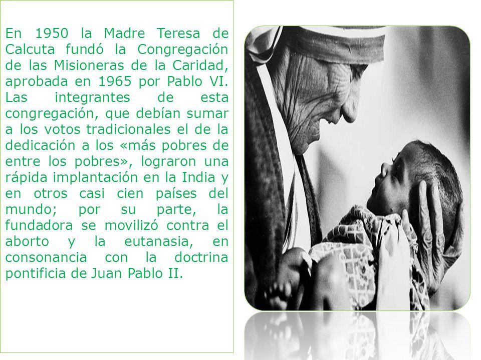 En 1950 la Madre Teresa de Calcuta fundó la Congregación de las Misioneras de la Caridad, aprobada en 1965 por Pablo VI.
