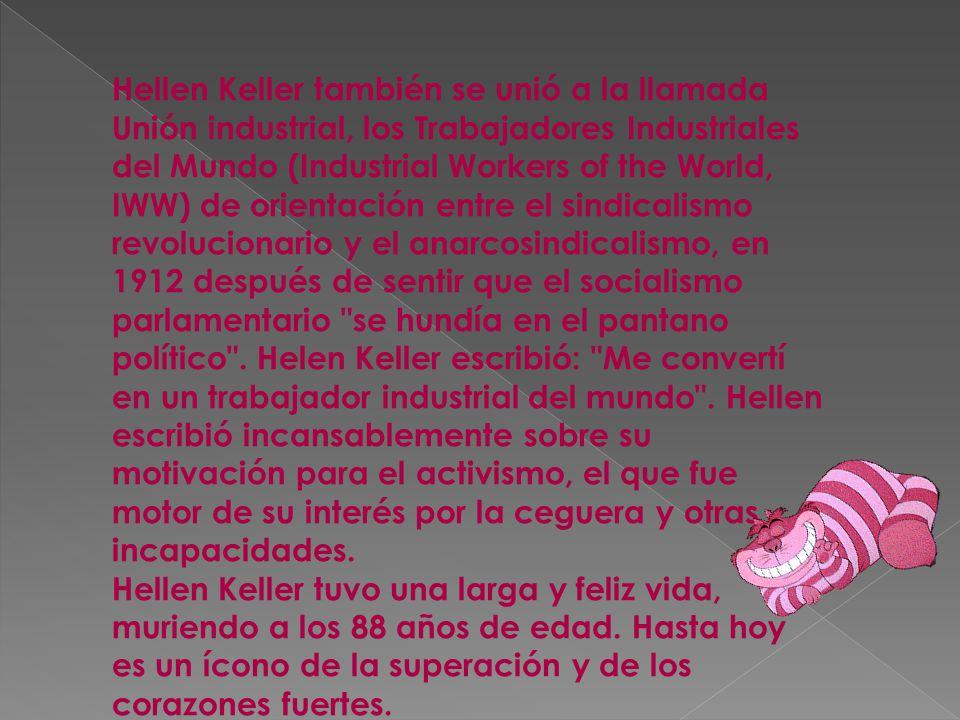 Hellen Keller también se unió a la llamada Unión industrial, los Trabajadores Industriales del Mundo (Industrial Workers of the World, IWW) de orientación entre el sindicalismo revolucionario y el anarcosindicalismo, en 1912 después de sentir que el socialismo parlamentario se hundía en el pantano político . Helen Keller escribió: Me convertí en un trabajador industrial del mundo . Hellen escribió incansablemente sobre su motivación para el activismo, el que fue motor de su interés por la ceguera y otras incapacidades. Hellen Keller tuvo una larga y feliz vida, muriendo a los 88 años de edad. Hasta hoy es un ícono de la superación y de los corazones fuertes.