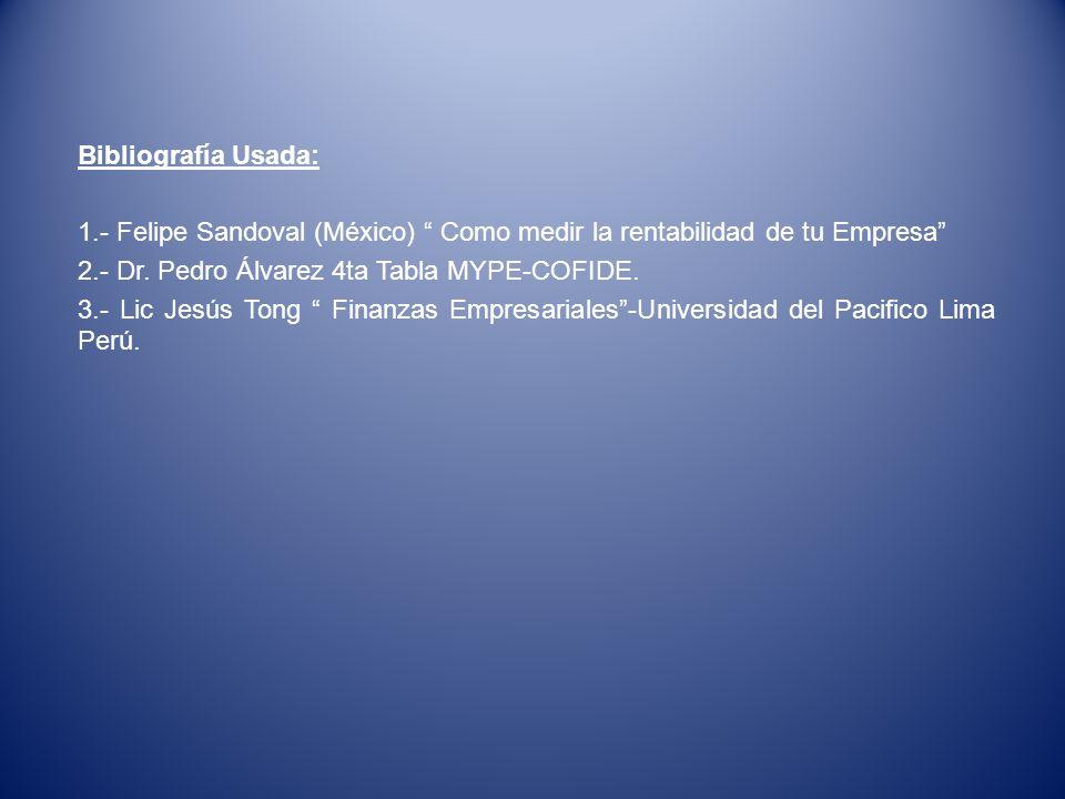 Bibliografía Usada: 1.- Felipe Sandoval (México) Como medir la rentabilidad de tu Empresa 2.- Dr. Pedro Álvarez 4ta Tabla MYPE-COFIDE.