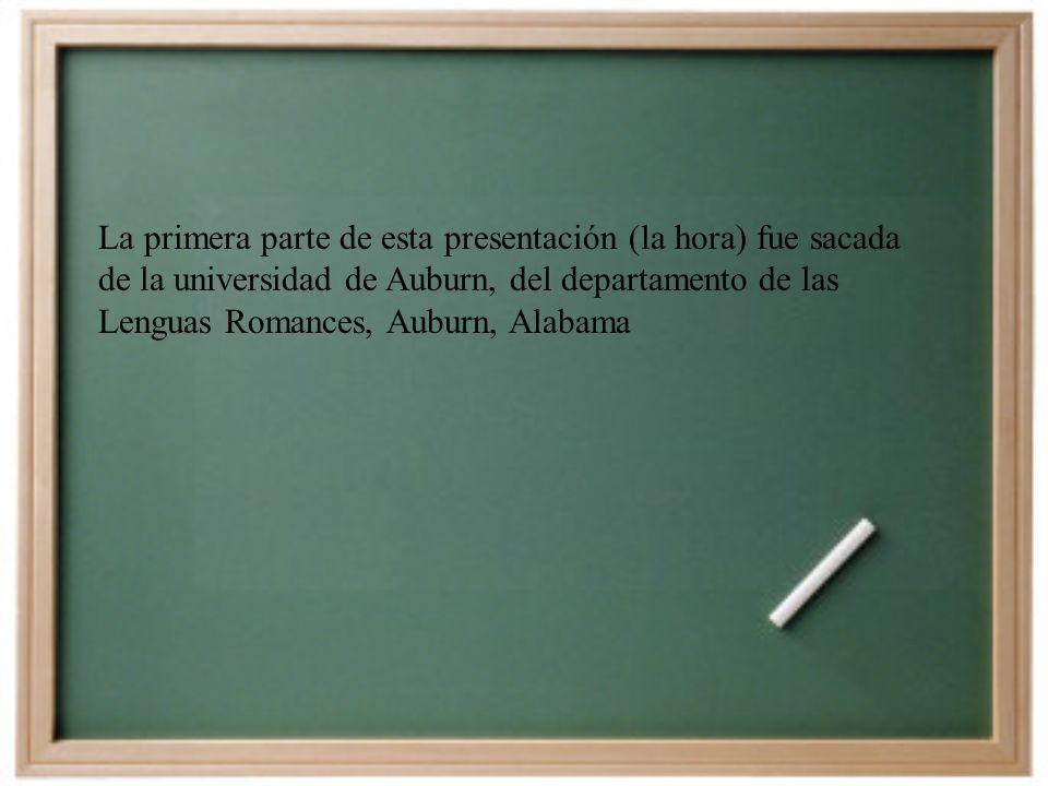 La primera parte de esta presentación (la hora) fue sacada de la universidad de Auburn, del departamento de las Lenguas Romances, Auburn, Alabama