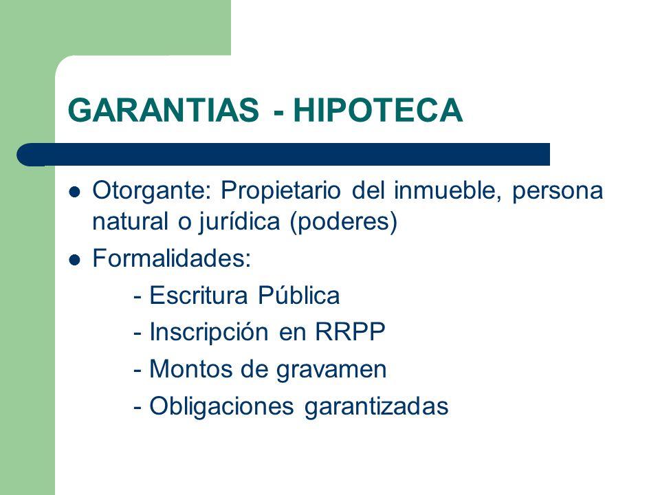 GARANTIAS - HIPOTECA Otorgante: Propietario del inmueble, persona natural o jurídica (poderes) Formalidades: