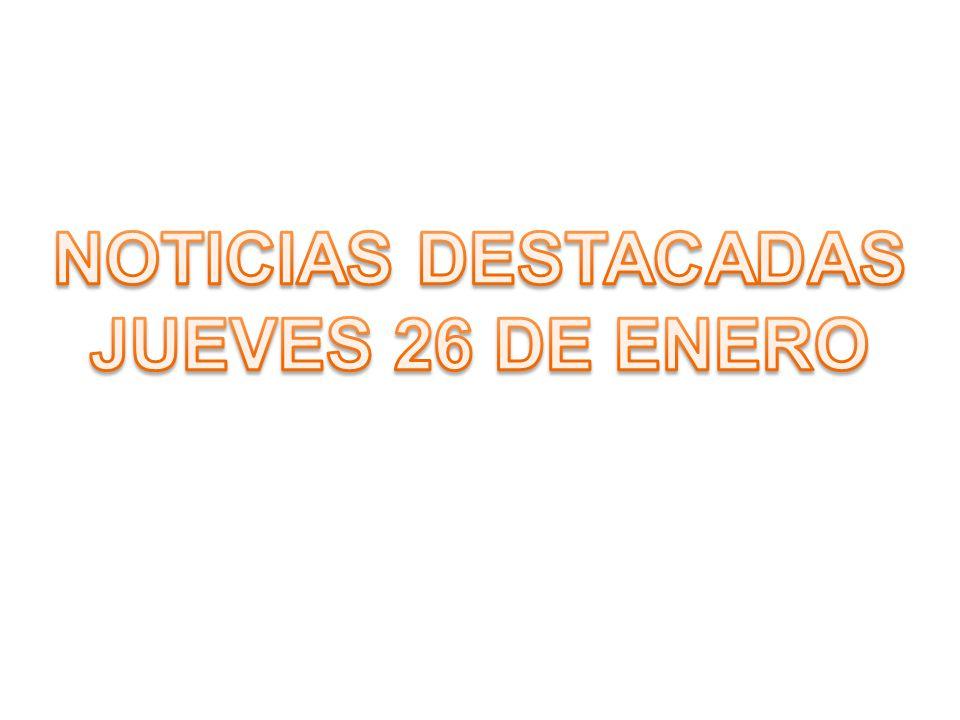 NOTICIAS DESTACADAS JUEVES 26 DE ENERO