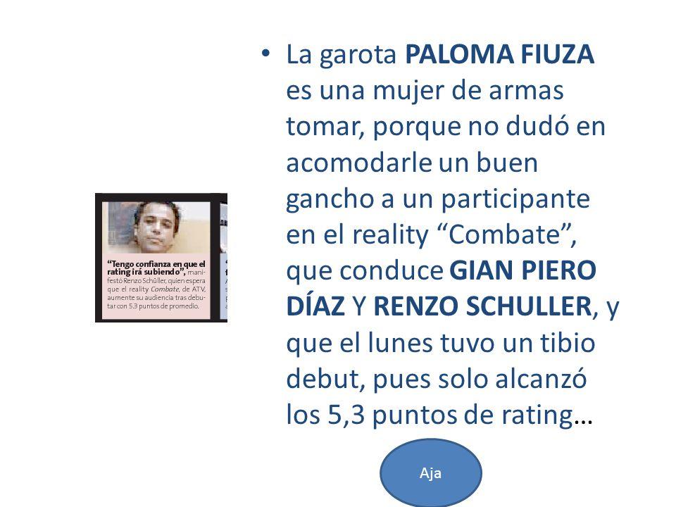 La garota PALOMA FIUZA es una mujer de armas tomar, porque no dudó en acomodarle un buen gancho a un participante en el reality Combate , que conduce GIAN PIERO DÍAZ Y RENZO SCHULLER, y que el lunes tuvo un tibio debut, pues solo alcanzó los 5,3 puntos de rating…