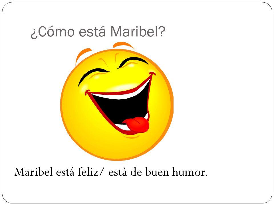 ¿Cómo está Maribel Maribel está feliz/ está de buen humor.