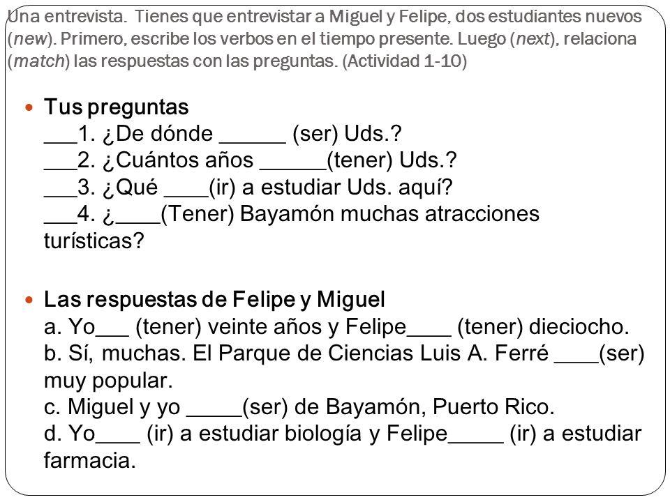 Una entrevista. Tienes que entrevistar a Miguel y Felipe, dos estudiantes nuevos (new). Primero, escribe los verbos en el tiempo presente. Luego (next), relaciona (match) las respuestas con las preguntas. (Actividad 1-10)