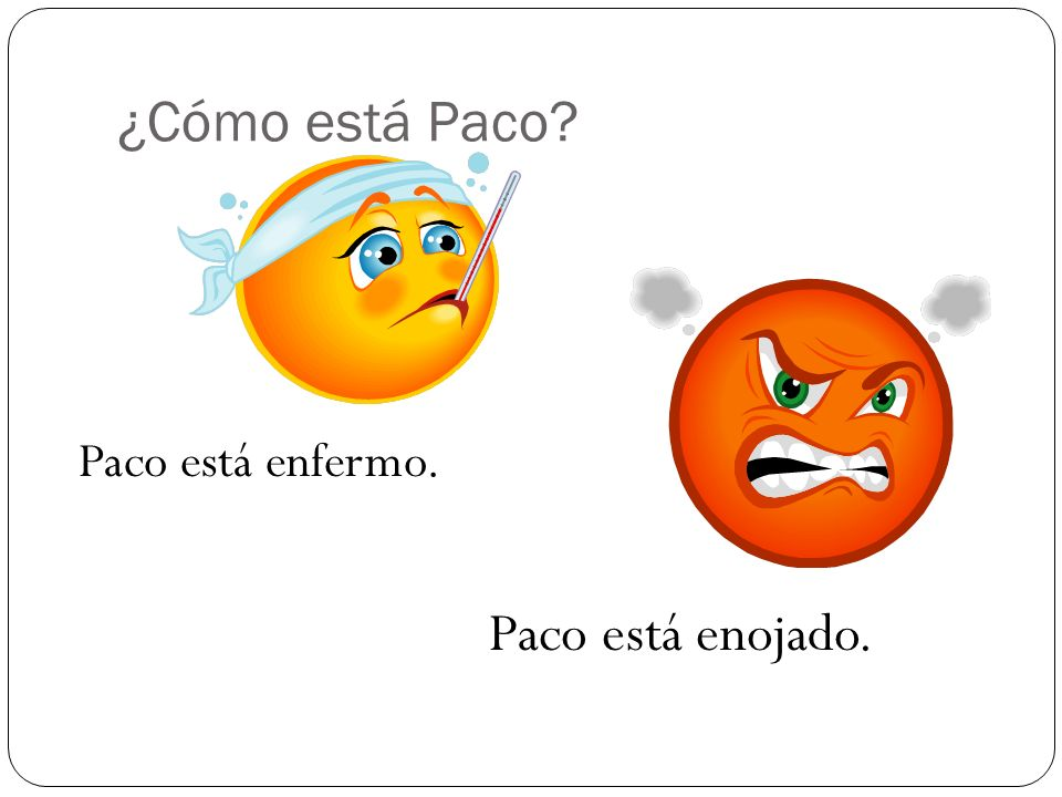 ¿Cómo está Paco Paco está enfermo. Paco está enojado.