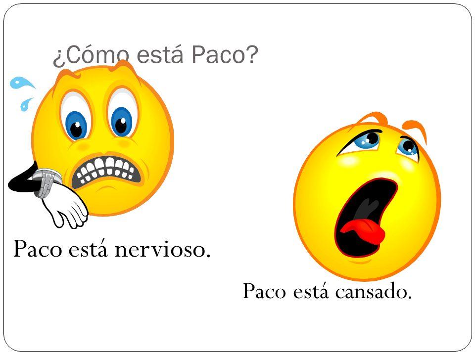 ¿Cómo está Paco Paco está nervioso. Paco está cansado.