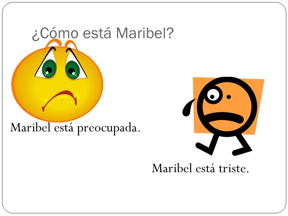 ¿Cómo está Maribel Maribel está preocupada. Maribel está triste.