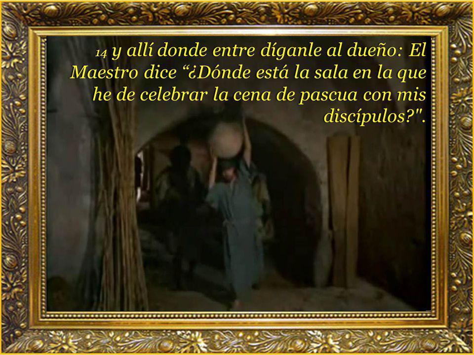 14 y allí donde entre díganle al dueño: El Maestro dice ¿Dónde está la sala en la que he de celebrar la cena de pascua con mis discípulos .