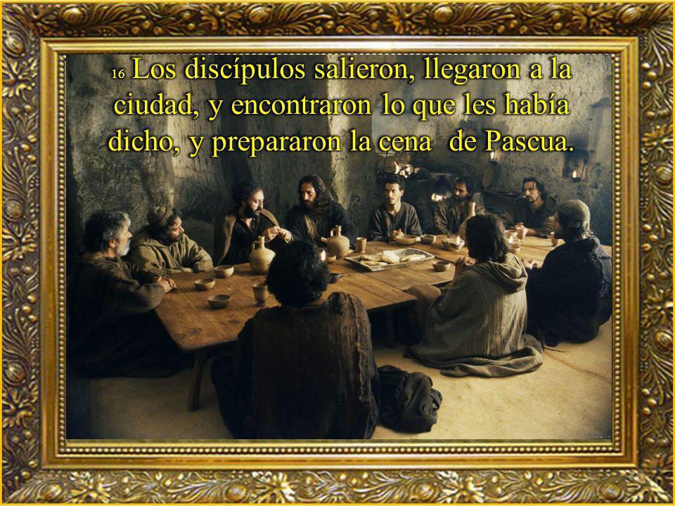 16 Los discípulos salieron, llegaron a la ciudad, y encontraron lo que les había dicho, y prepararon la cena de Pascua.