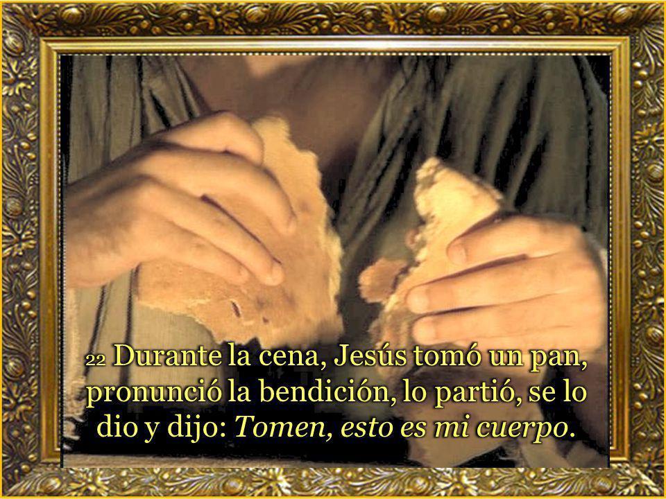 22 Durante la cena, Jesús tomó un pan, pronunció la bendición, lo partió, se lo dio y dijo: Tomen, esto es mi cuerpo.