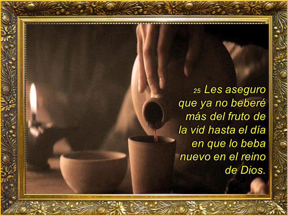 25 Les aseguro que ya no beberé más del fruto de la vid hasta el día en que lo beba nuevo en el reino de Dios.