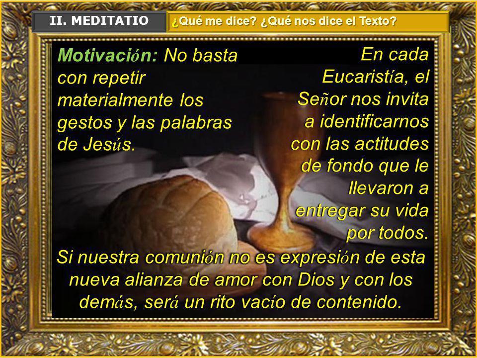 II. MEDITATIO ¿Qué me dice ¿Qué nos dice el Texto Motivación: No basta con repetir materialmente los gestos y las palabras de Jesús.