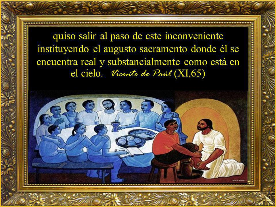 quiso salir al paso de este inconveniente instituyendo el augusto sacramento donde él se encuentra real y substancialmente como está en el cielo.