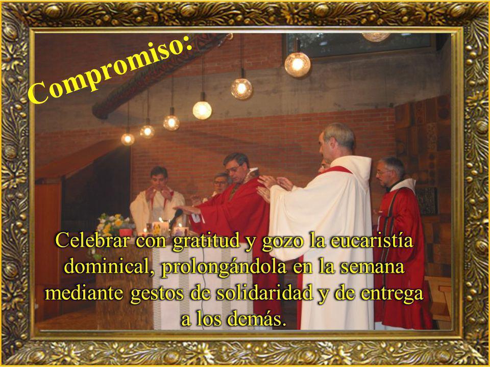 Compromiso: Celebrar con gratitud y gozo la eucaristía dominical, prolongándola en la semana mediante gestos de solidaridad y de entrega a los demás.