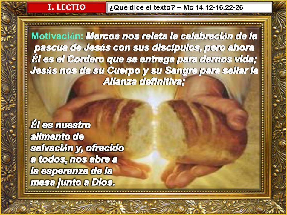 I. LECTIO ¿Qué dice el texto – Mc 14,12-16.22-26.