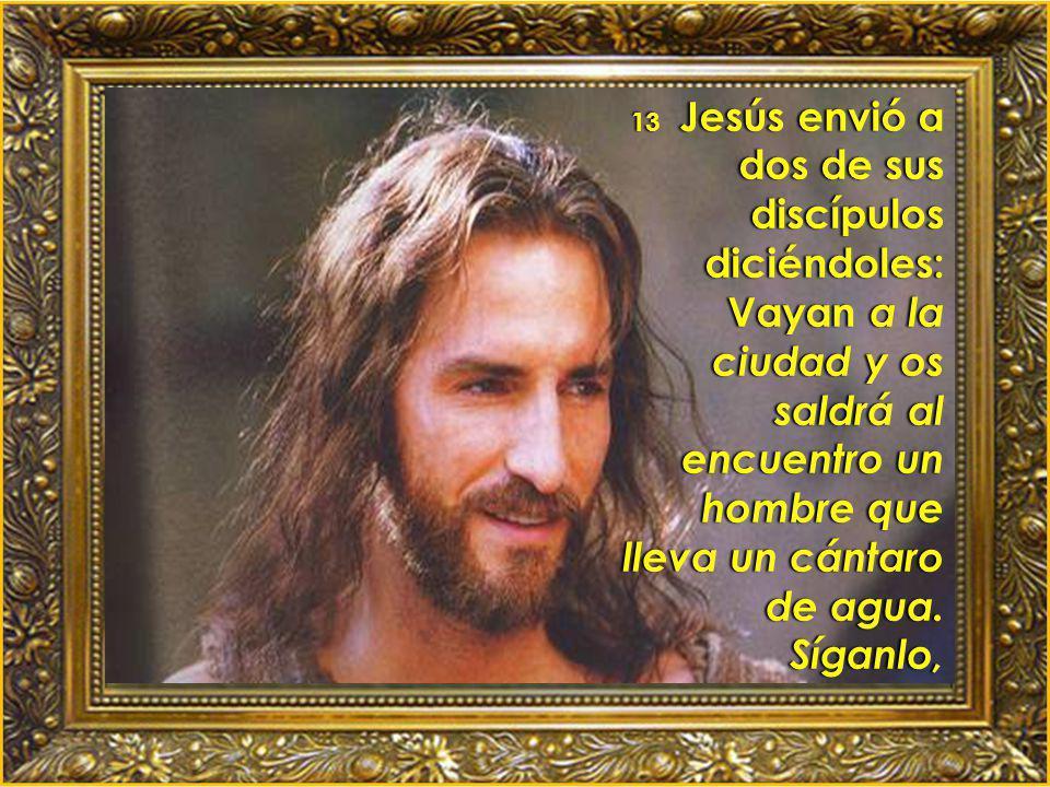 13 Jesús envió a dos de sus discípulos diciéndoles: Vayan a la ciudad y os saldrá al encuentro un hombre que lleva un cántaro de agua.