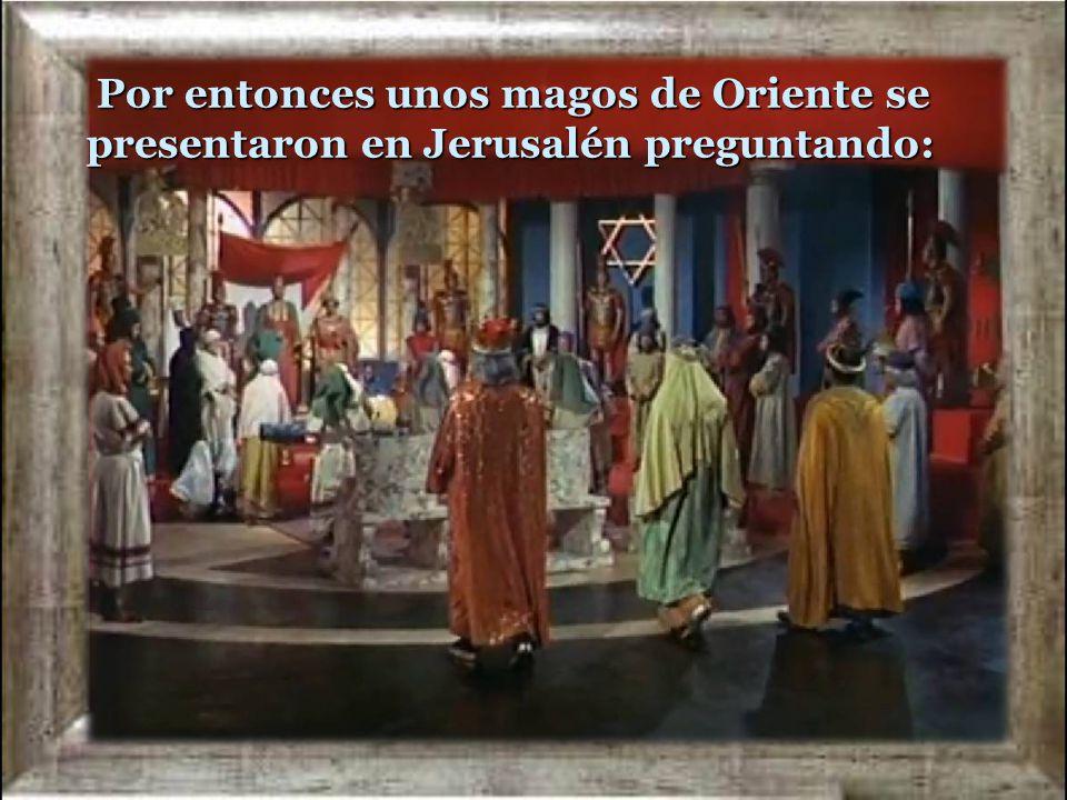 Por entonces unos magos de Oriente se presentaron en Jerusalén preguntando: