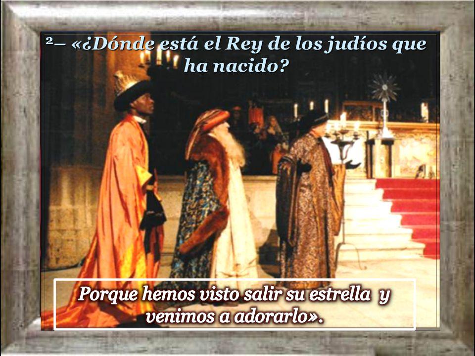 2– «¿Dónde está el Rey de los judíos que ha nacido