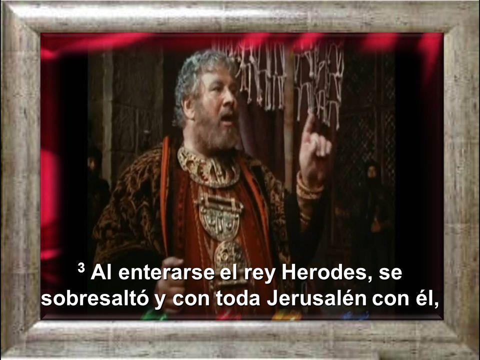 3 Al enterarse el rey Herodes, se sobresaltó y con toda Jerusalén con él,
