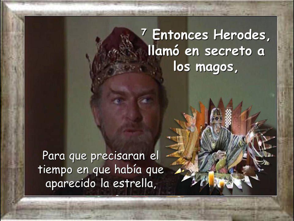 7 Entonces Herodes, llamó en secreto a los magos,