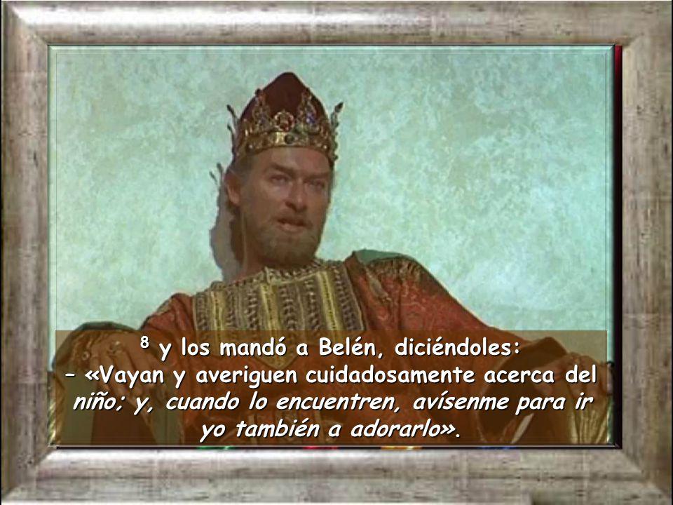 8 y los mandó a Belén, diciéndoles: – «Vayan y averiguen cuidadosamente acerca del niño; y, cuando lo encuentren, avísenme para ir yo también a adorarlo».