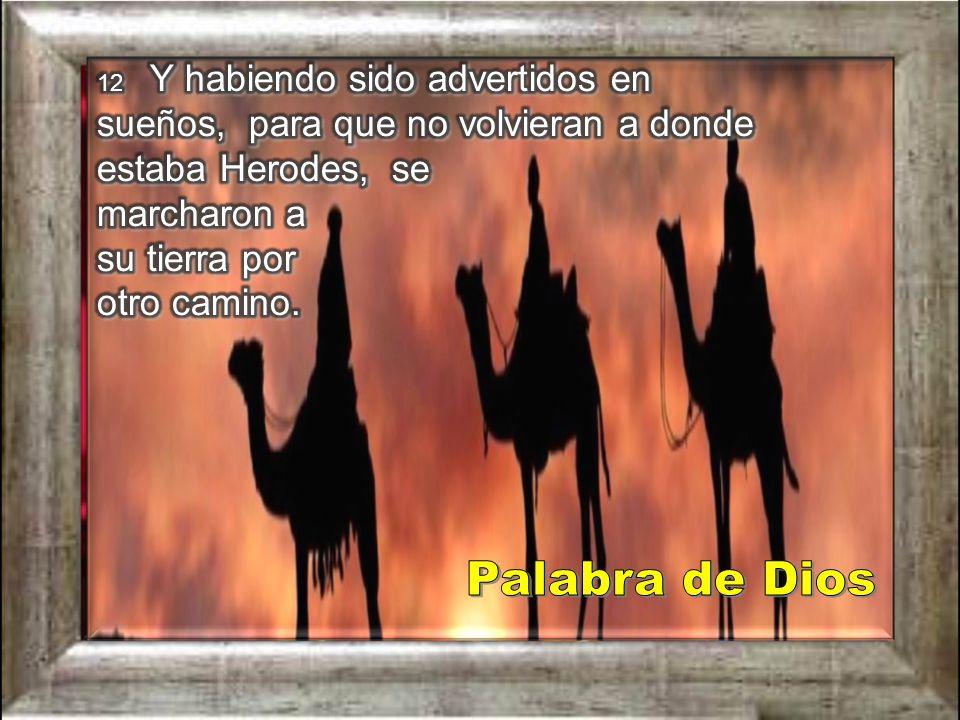 12 Y habiendo sido advertidos en sueños, para que no volvieran a donde estaba Herodes, se marcharon a su tierra por otro camino.