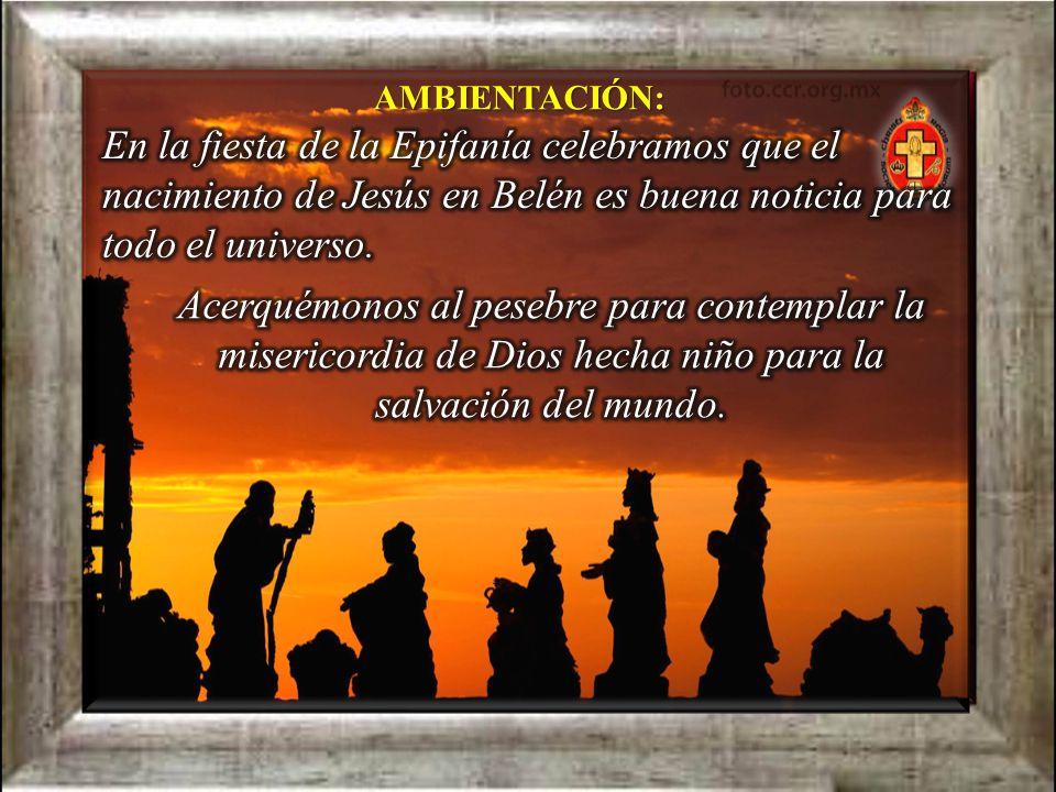 AMBIENTACIÓN: En la fiesta de la Epifanía celebramos que el nacimiento de Jesús en Belén es buena noticia para todo el universo.