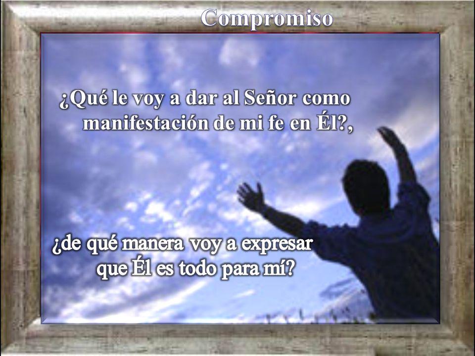 ¿Qué le voy a dar al Señor como manifestación de mi fe en Él ,