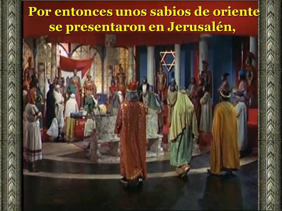 Por entonces unos sabios de oriente se presentaron en Jerusalén,