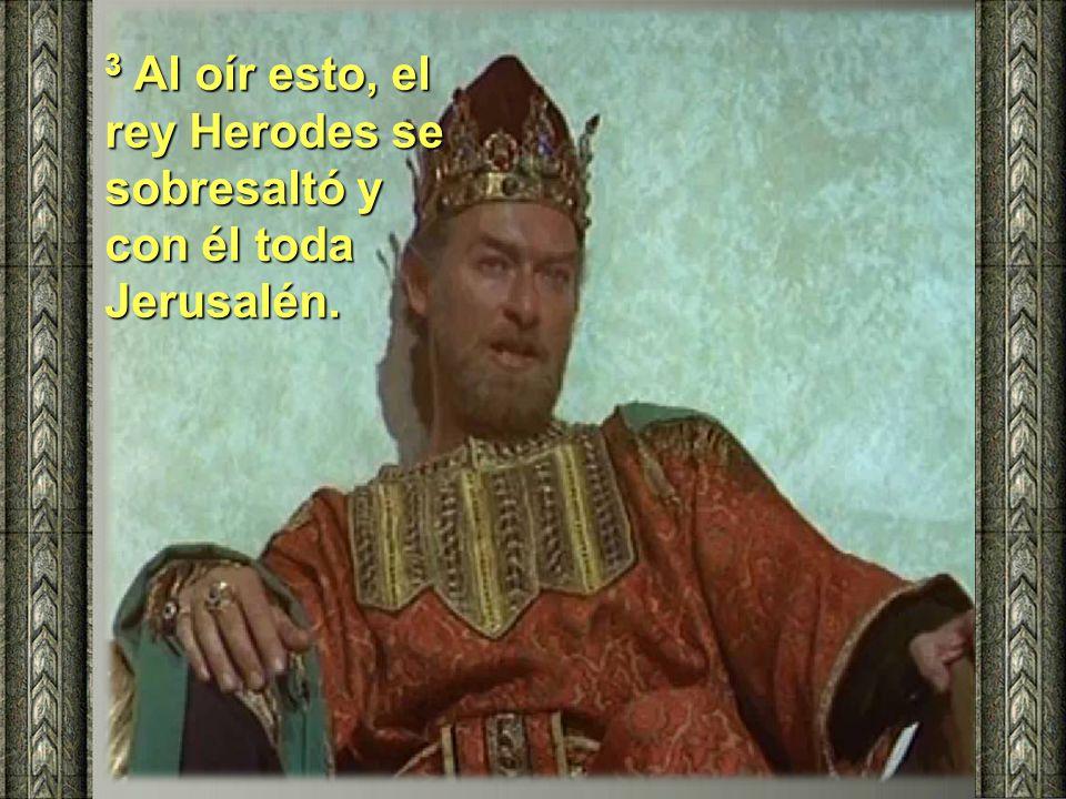 3 Al oír esto, el rey Herodes se sobresaltó y con él toda Jerusalén.