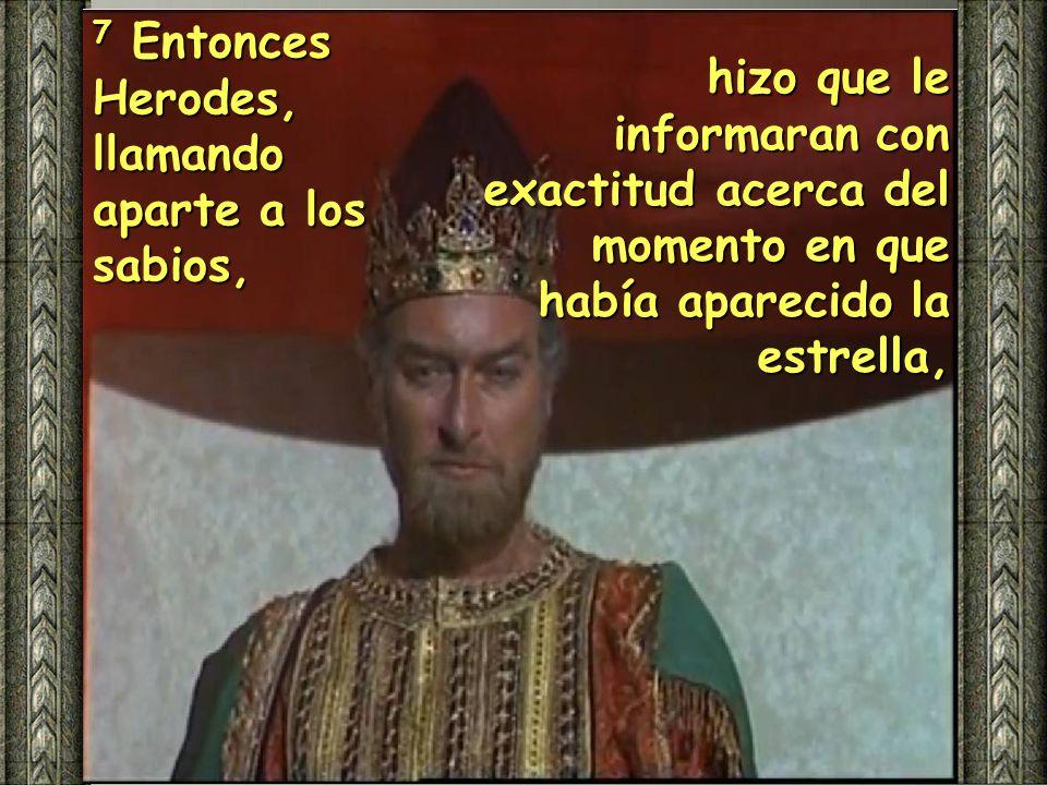 7 Entonces Herodes, llamando aparte a los sabios,