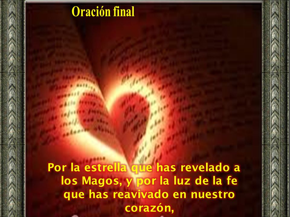 Oración final Por la estrella que has revelado a los Magos, y por la luz de la fe que has reavivado en nuestro corazón,