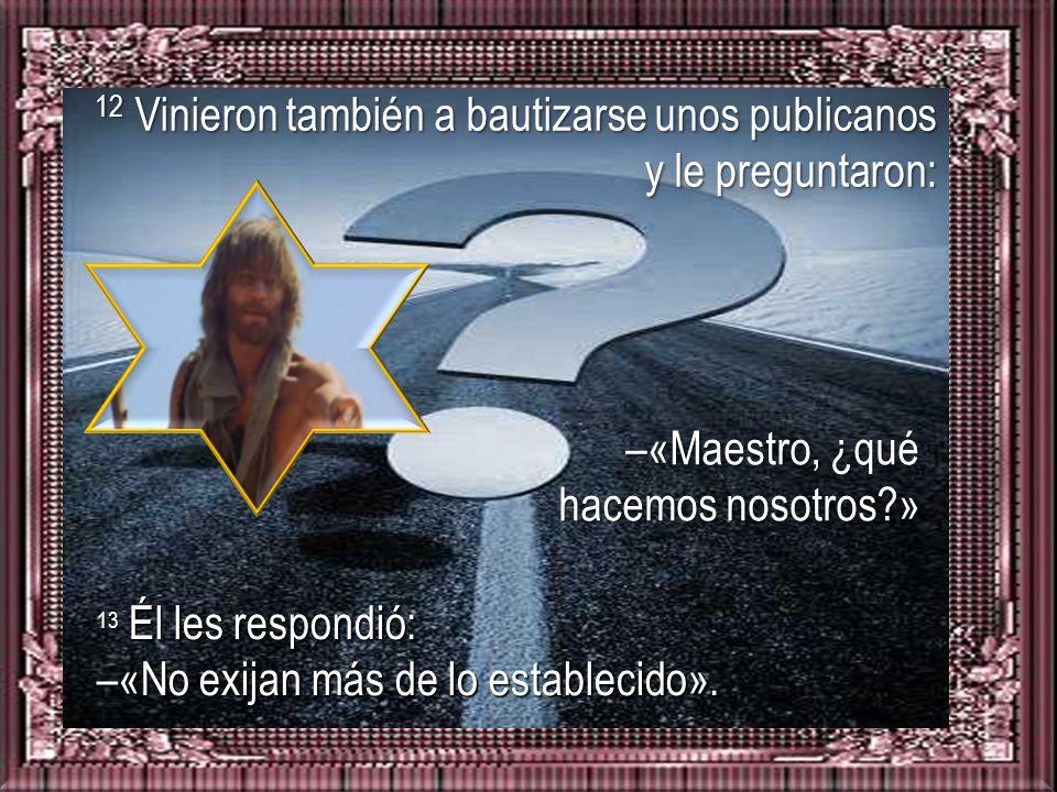 12 Vinieron también a bautizarse unos publicanos y le preguntaron: